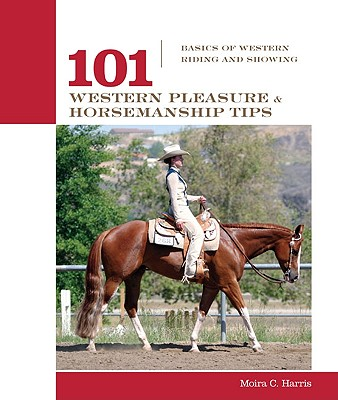 101 Western Pleasure and Horsemanship Tips By Harris, Moira C.